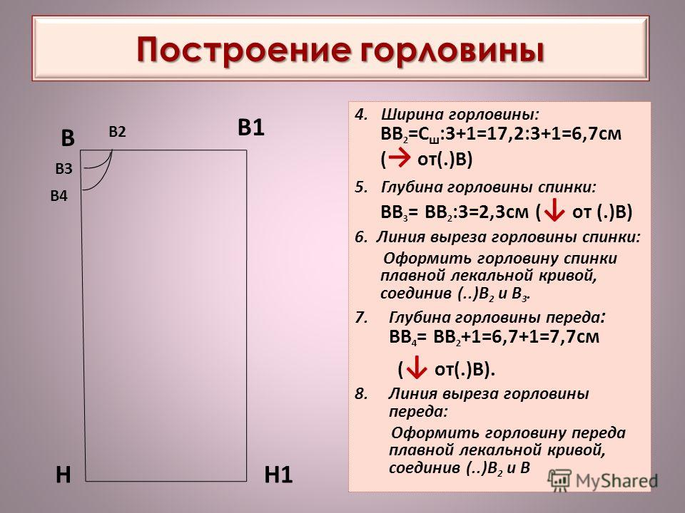 Построение горловины 4. Ширина горловины: ВВ 2 =С ш :3+1=17,2:3+1=6,7см ( от(.)В) 5. Глубина горловины спинки: ВВ 3 = ВВ 2 :3=2,3см ( от (.)В) 6. Линия выреза горловины спинки: Оформить горловину спинки плавной лекальной кривой, соединив (..)В 2 и В