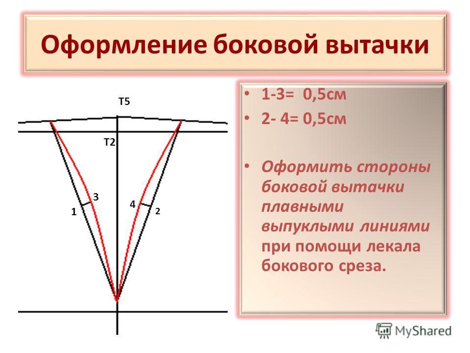 Оформление боковой вытачки 1-3= 0,5см 2- 4= 0,5см Оформить стороны боковой вытачки плавными выпуклыми линиями при помощи лекала бокового среза. 2 4 1 3 Т2 Т5
