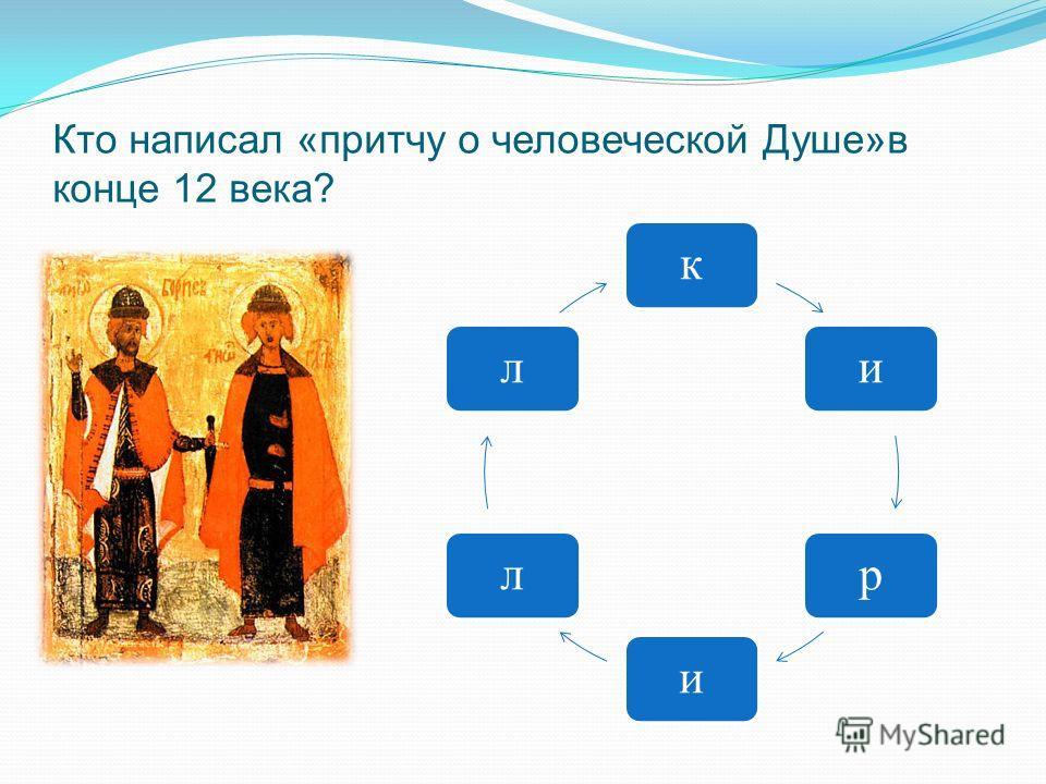 Кто написал «притчу о человеческой Душе»в конце 12 века? кирилл