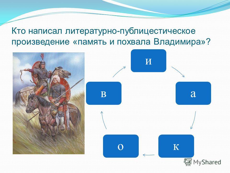 Кто написал литературно-публицестическое произведение «память и похвала Владимира»? иаков