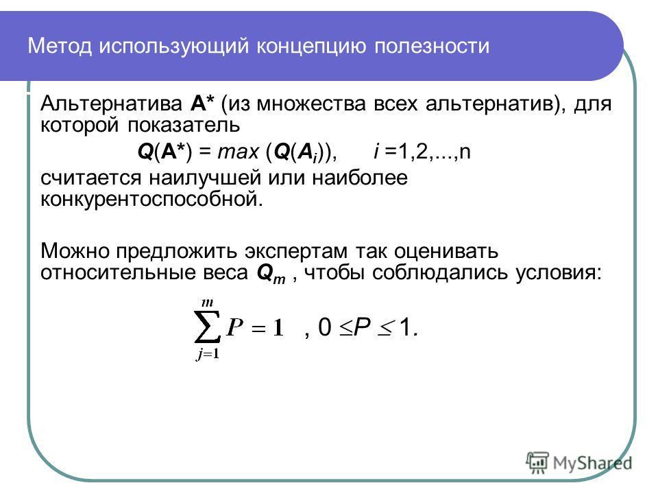 Метод использующий концепцию полезности Альтернатива А* (из множества всех альтернатив), для которой показатель Q(А*) = max (Q(А i )), i =1,2,...,n считается наилучшей или наиболее конкурентоспособной. Можно предложить экспертам так оценивать относит