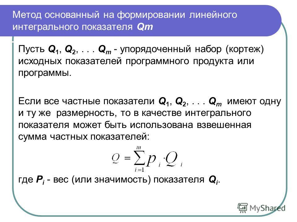 Метод основанный на формировании линейного интегрального показателя Qm Пусть Q 1, Q 2,... Q m - упорядоченный набор (кортеж) исходных показателей программного продукта или программы. Если все частные показатели Q 1, Q 2,... Q m имеют одну и ту же раз