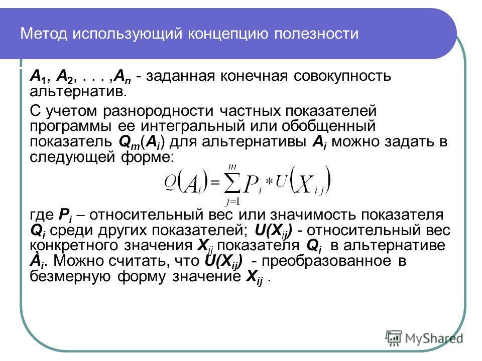 Метод использующий концепцию полезности А 1, А 2,...,А n - заданная конечная совокупность альтернатив. С учетом разнородности частных показателей программы ее интегральный или обобщенный показатель Q m (А i ) для альтернативы А i можно задать в следу