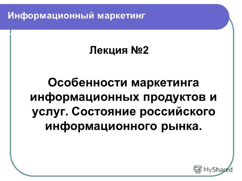 Информационный маркетинг Лекция 2 Особенности маркетинга информационных продуктов и услуг. Состояние российского информационного рынка.