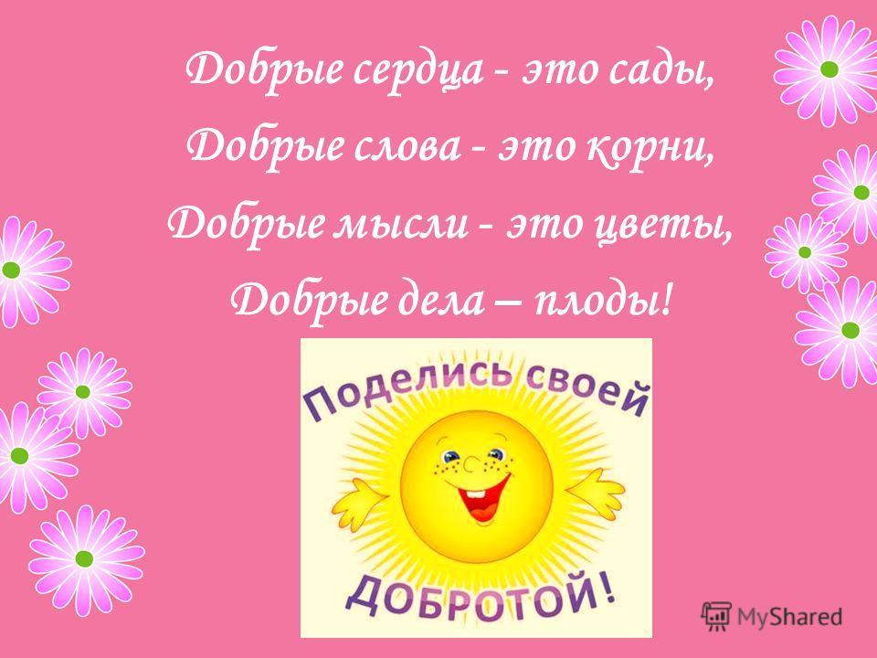 Добрые сердца - это сады, Добрые слова - это корни, Добрые мысли - это цветы, Добрые дела – плоды!