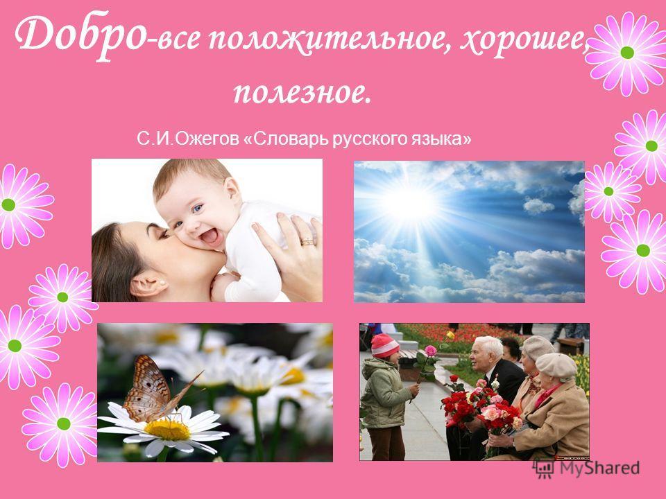 Добро -все положительное, хорошее, полезное. С.И.Ожегов «Словарь русского языка»