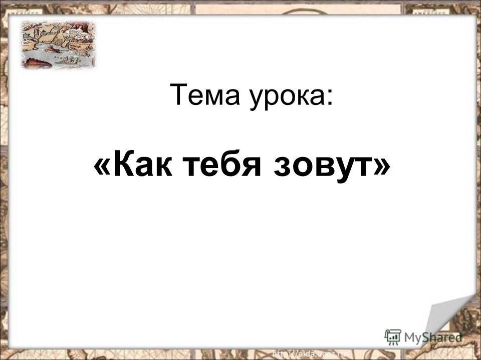 Тема урока: «Как тебя зовут»