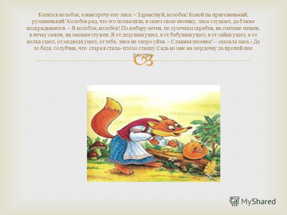 Катился колобок, а навстречу ему лиса : - Здравствуй, колобок ! Кокой ты пригоженький, румяненький ! Колобок рад, что его похвалили, и запел свою песенку, лиса слушает, да ближе подкрадывается. – Я колобок, колобок ! По амбару метен, по сусечкам скре