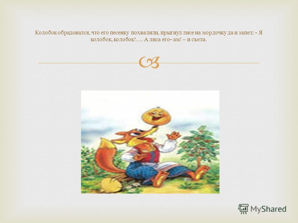 Колобок обрадовался, что его песенку похвалили, прыгнул лисе на мордочку да и запел : - Я колобок, колобок !..... А лиса его - ам ! – и съела.