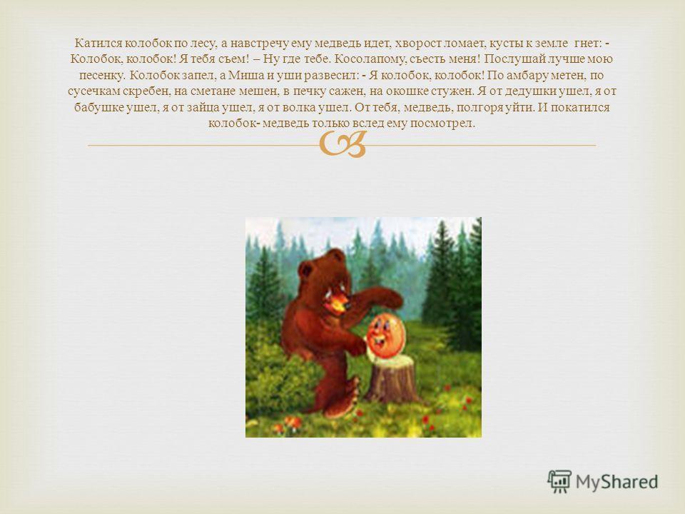 Катился колобок по лесу, а навстречу ему медведь идет, хворост ломает, кусты к земле гнет : - Колобок, колобок ! Я тебя съем ! – Ну где тебе. Косолапому, съесть меня ! Послушай лучше мою песенку. Колобок запел, а Миша и уши развесил : - Я колобок, ко