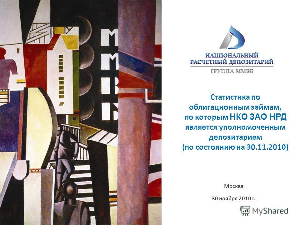 Москва 30 ноября 2010 г. Статистика по облигационным займам, по которым НКО ЗАО НРД является уполномоченным депозитарием (по состоянию на 30.11.2010)