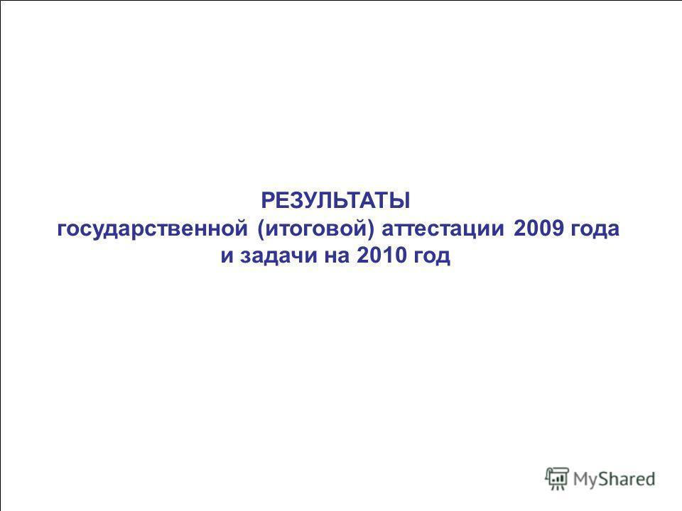 РЕЗУЛЬТАТЫ государственной (итоговой) аттестации 2009 года и задачи на 2010 год