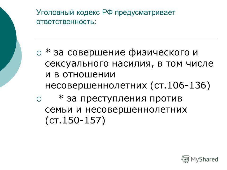 Уголовный кодекс РФ предусматривает ответственность: * за совершение физического и сексуального насилия, в том числе и в отношении несовершеннолетних (ст.106-136) * за преступления против семьи и несовершеннолетних (ст.150-157)