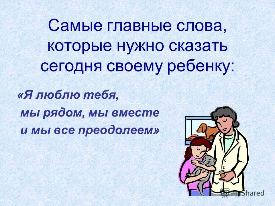 Самые главные слова, которые нужно сказать сегодня своему ребенку: «Я люблю тебя, мы рядом, мы вместе и мы все преодолеем»