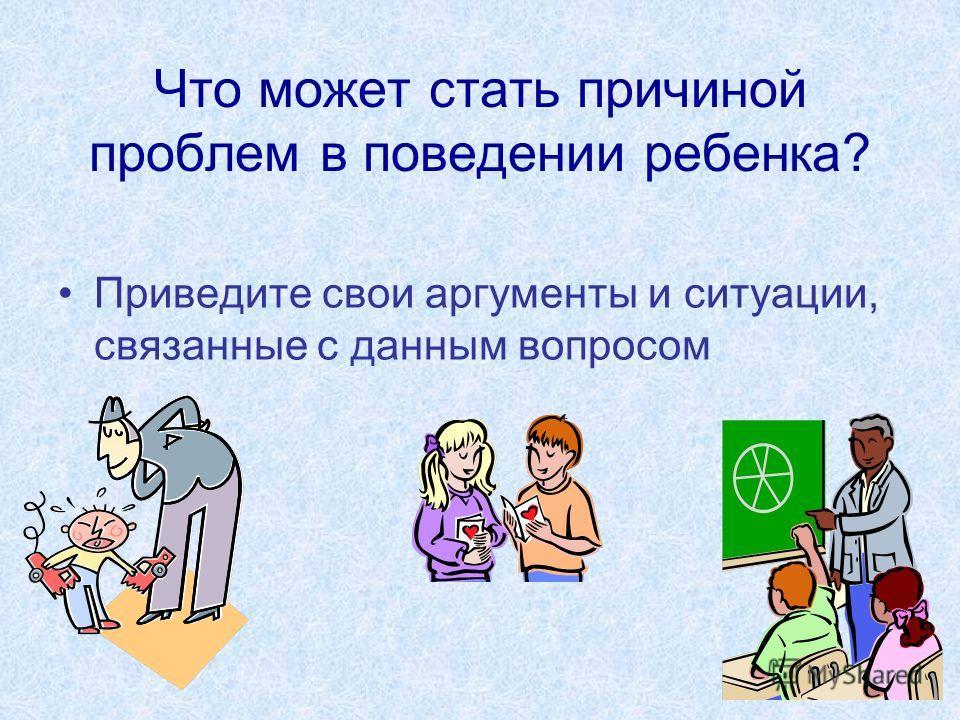 Что может стать причиной проблем в поведении ребенка? Приведите свои аргументы и ситуации, связанные с данным вопросом