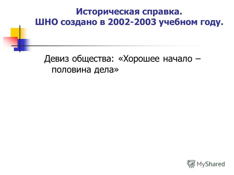 Историческая справка. ШНО создано в 2002-2003 учебном году. Девиз общества: «Хорошее начало – половина дела»