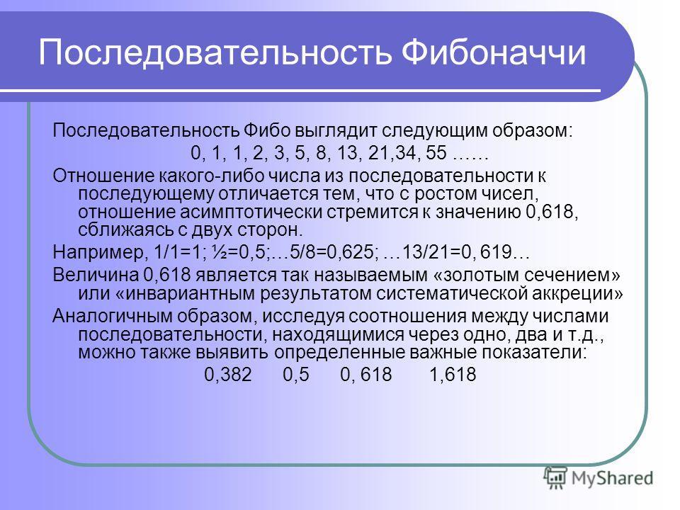 Последовательность Фибоначчи Последовательность Фибо выглядит следующим образом: 0, 1, 1, 2, 3, 5, 8, 13, 21,34, 55 …… Отношение какого-либо числа из последовательности к последующему отличается тем, что с ростом чисел, отношение асимптотически стрем