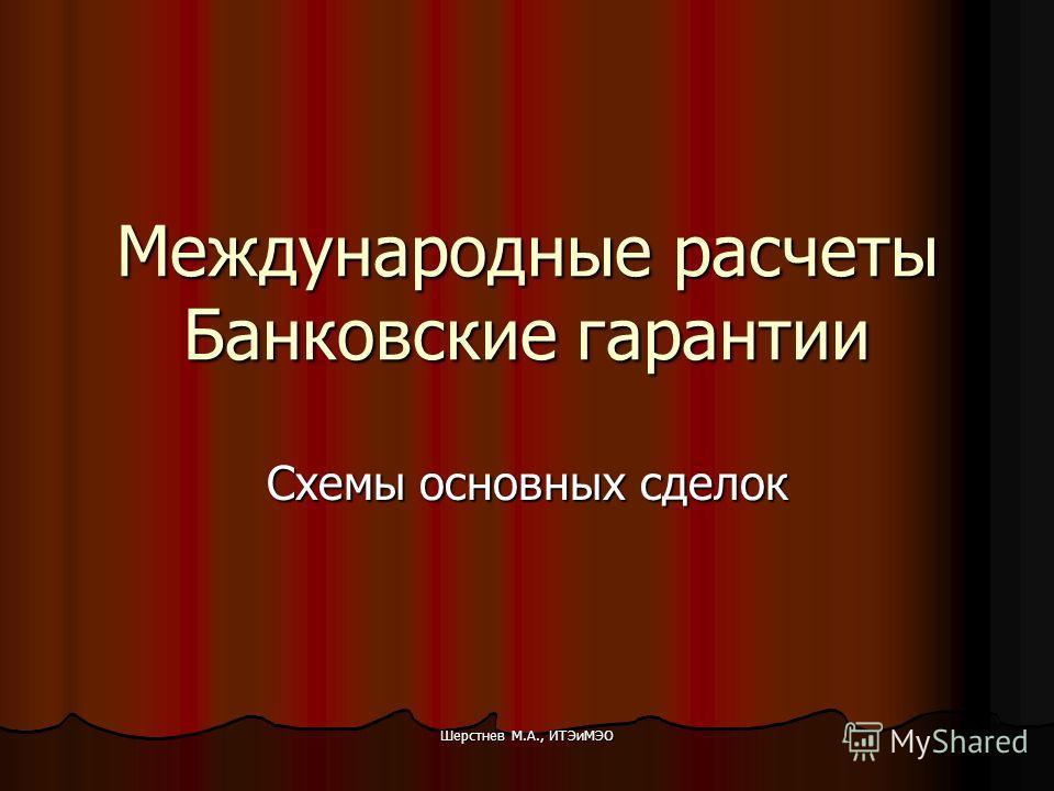 Шерстнев М.А., ИТЭиМЭО Международные расчеты Банковские гарантии Схемы основных сделок