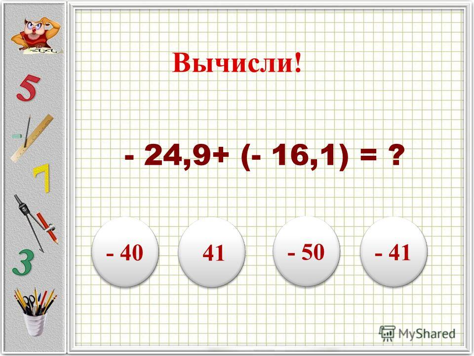 Вычисли! - 24,9+ (- 16,1) = ? - 40 41 - 50 - 41