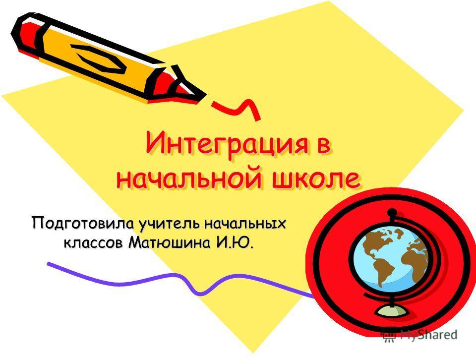 Интеграция в начальной школе Подготовила учитель начальных классов Матюшина И.Ю.