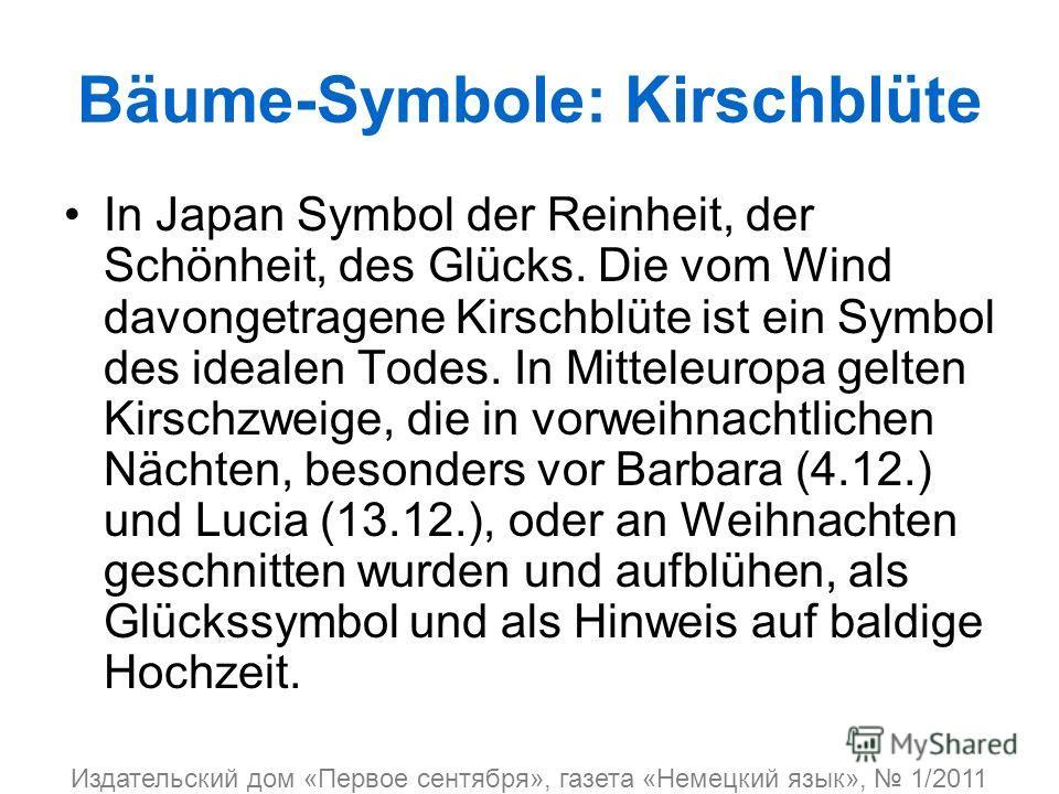 Bäume-Symbole: Kirschblüte In Japan Symbol der Reinheit, der Schönheit, des Glücks. Die vom Wind davongetragene Kirschblüte ist ein Symbol des idealen Todes. In Mitteleuropa gelten Kirschzweige, die in vorweihnachtlichen Nächten, besonders vor Barbar