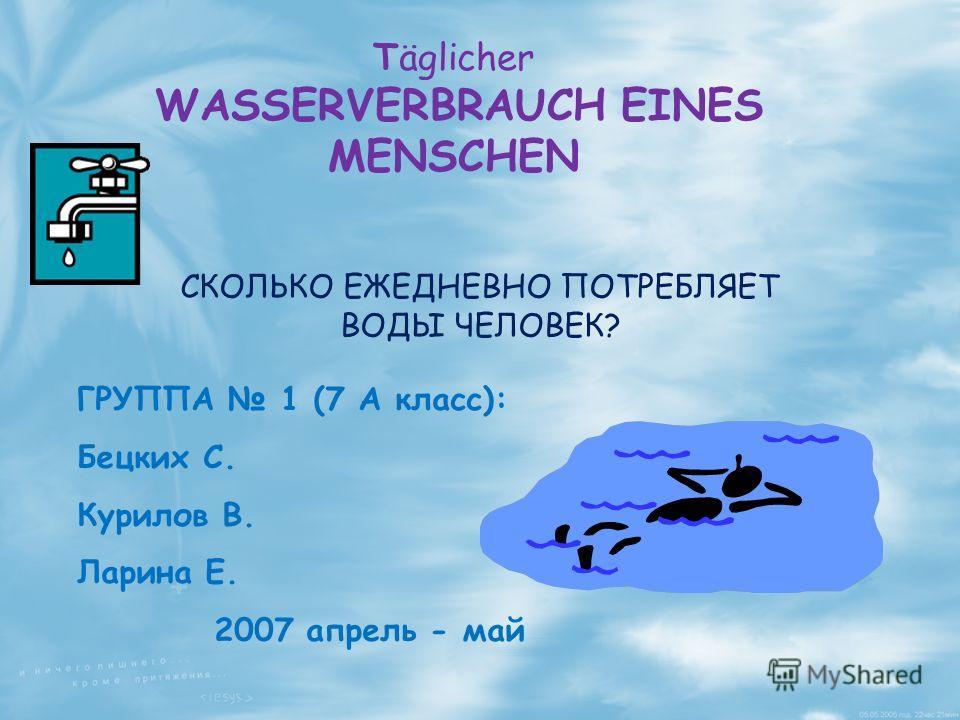 ГРУППА 1 (7 А класс): Бецких С. Курилов В. Ларина Е. 2007 апрель - май СКОЛЬКО ЕЖЕДНЕВНО ПОТРЕБЛЯЕТ ВОДЫ ЧЕЛОВЕК? Täglicher WASSERVERBRAUCH EINES MENSCHEN
