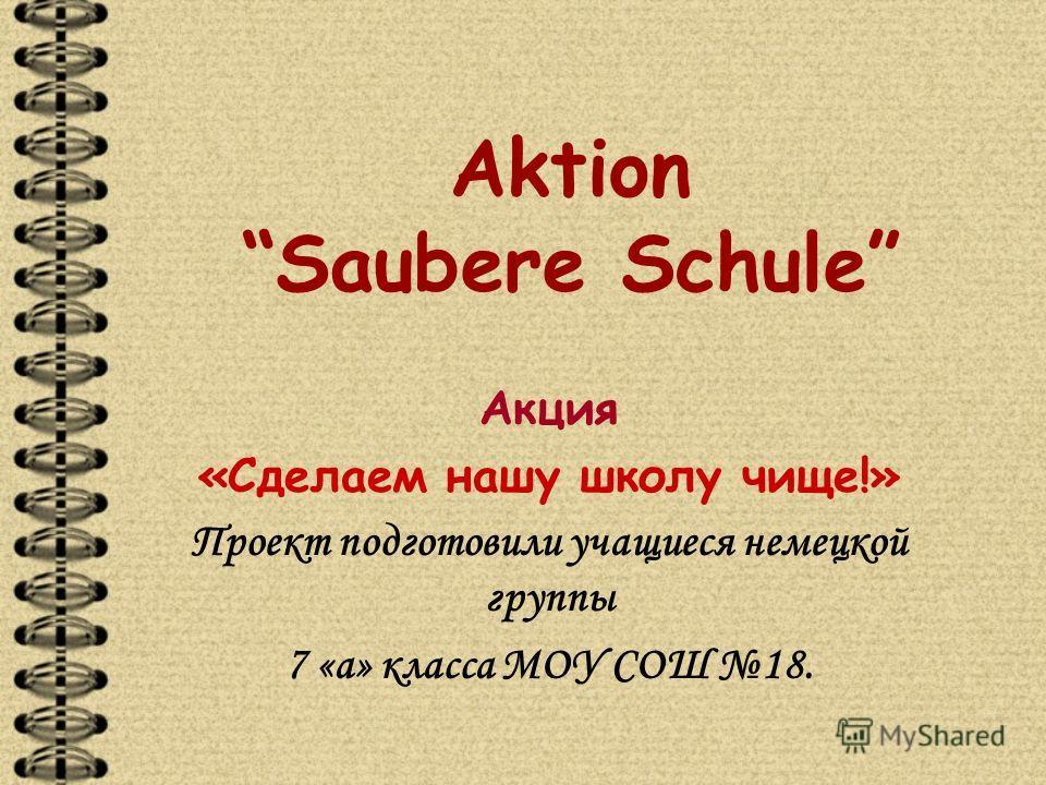 Aktion Saubere Schule Акция «Сделаем нашу школу чище!» Проект подготовили учащиеся немецкой группы 7 «а» класса МОУ СОШ 18.