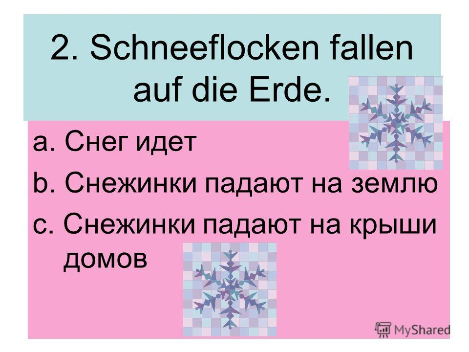 2. Schneeflocken fallen auf die Erde. a. Снег идет b. Снежинки падают на землю c. Снежинки падают на крыши домов