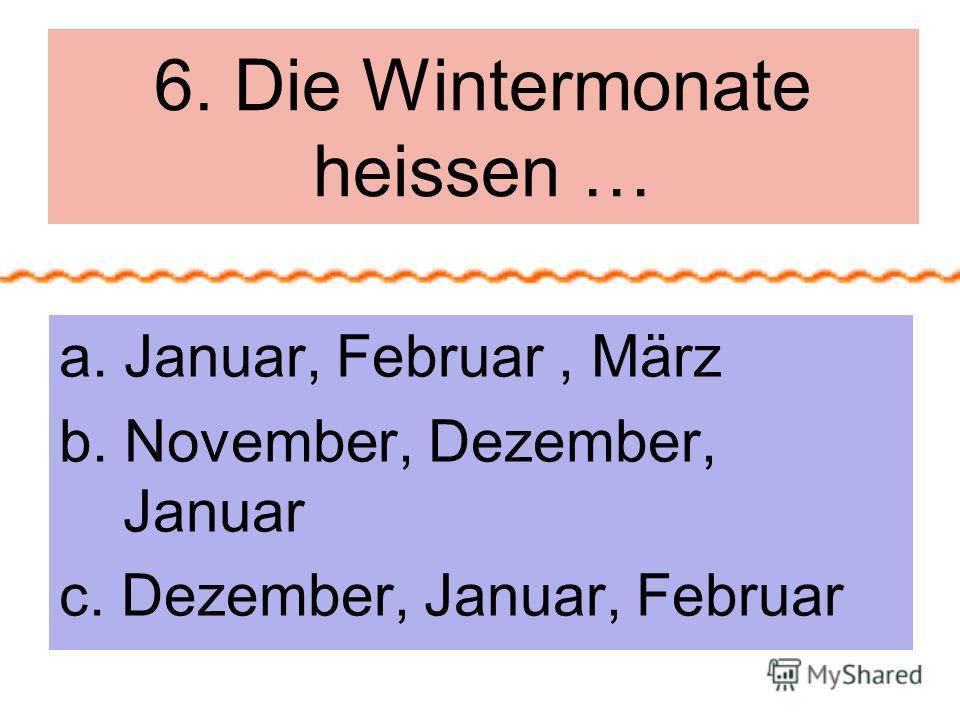 6. Die Wintermonate heissen … a. Januar, Februar, März b. November, Dezember, Januar c. Dezember, Januar, Februar