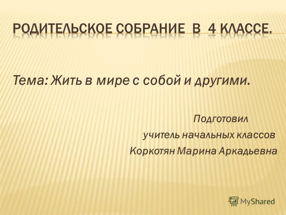Тема: Жить в мире с собой и другими. Подготовил учитель начальных классов Коркотян Марина Аркадьевна
