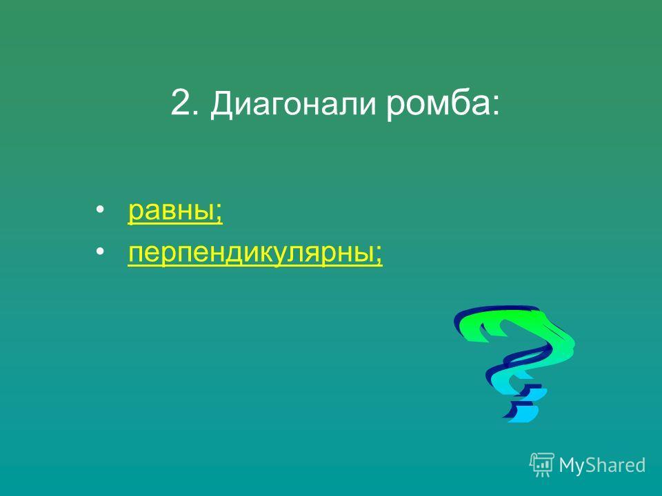 равны; перпендикулярны; 2. Диагонали ромба: