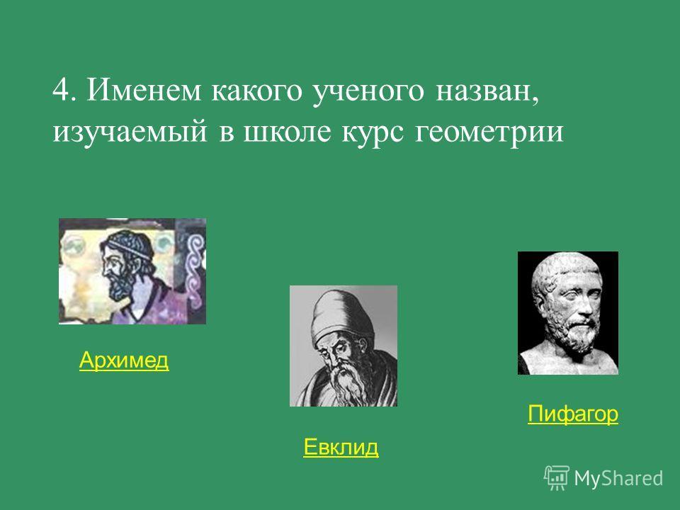 Евклид Пифагор Архимед 4. Именем какого ученого назван, изучаемый в школе курс геометрии