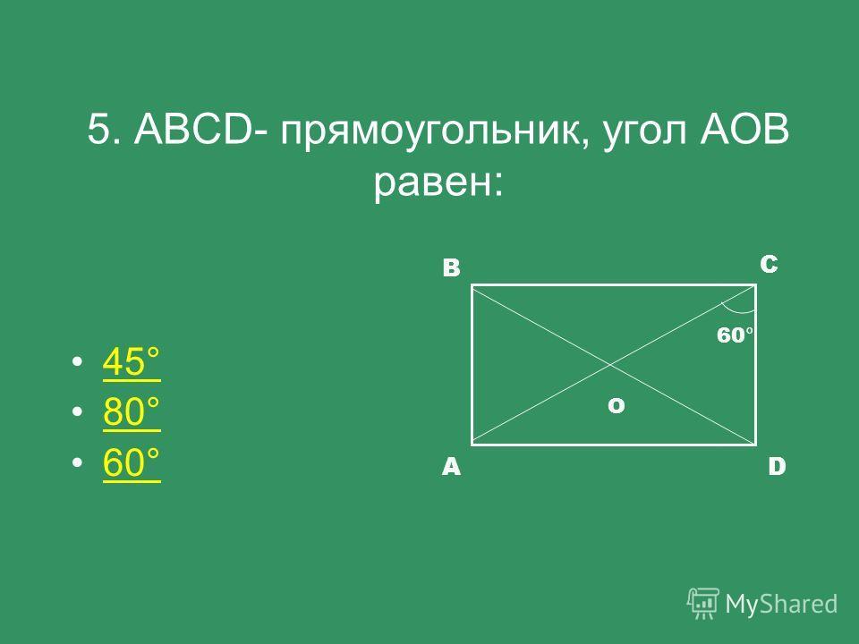 5. АBCD- прямоугольник, угол АОВ равен: 45°45° 80°80° 60°60° С В DA 60 ° O