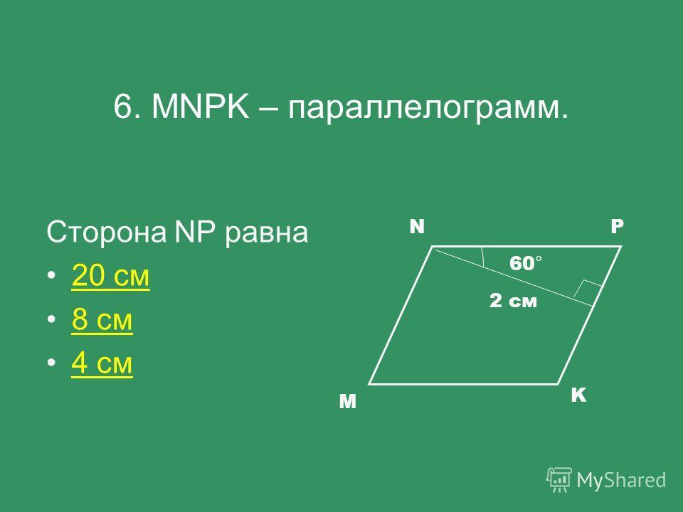 6. MNPK – параллелограмм. Сторона NР равна 20 см 8 см 4 см М NP K 60° 2 cм
