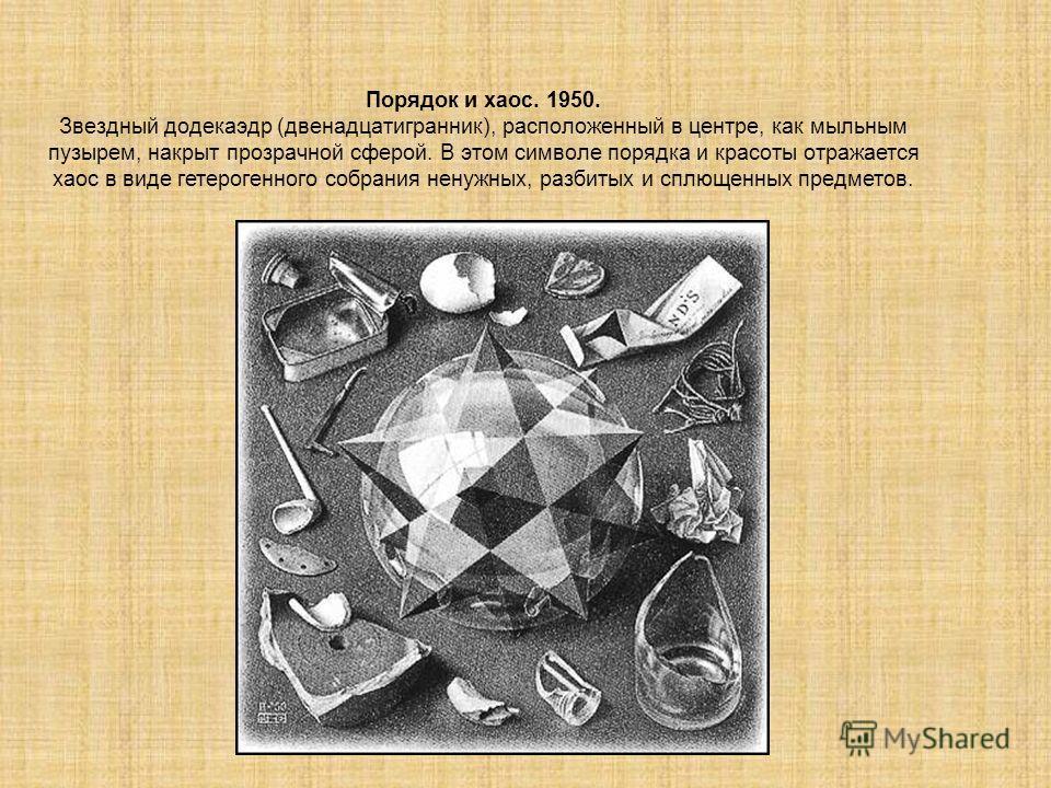 Порядок и хаос. 1950. Звездный додекаэдр (двенадцатигранник), расположенный в центре, как мыльным пузырем, накрыт прозрачной сферой. В этом символе порядка и красоты отражается хаос в виде гетерогенного собрания ненужных, разбитых и сплющенных предм