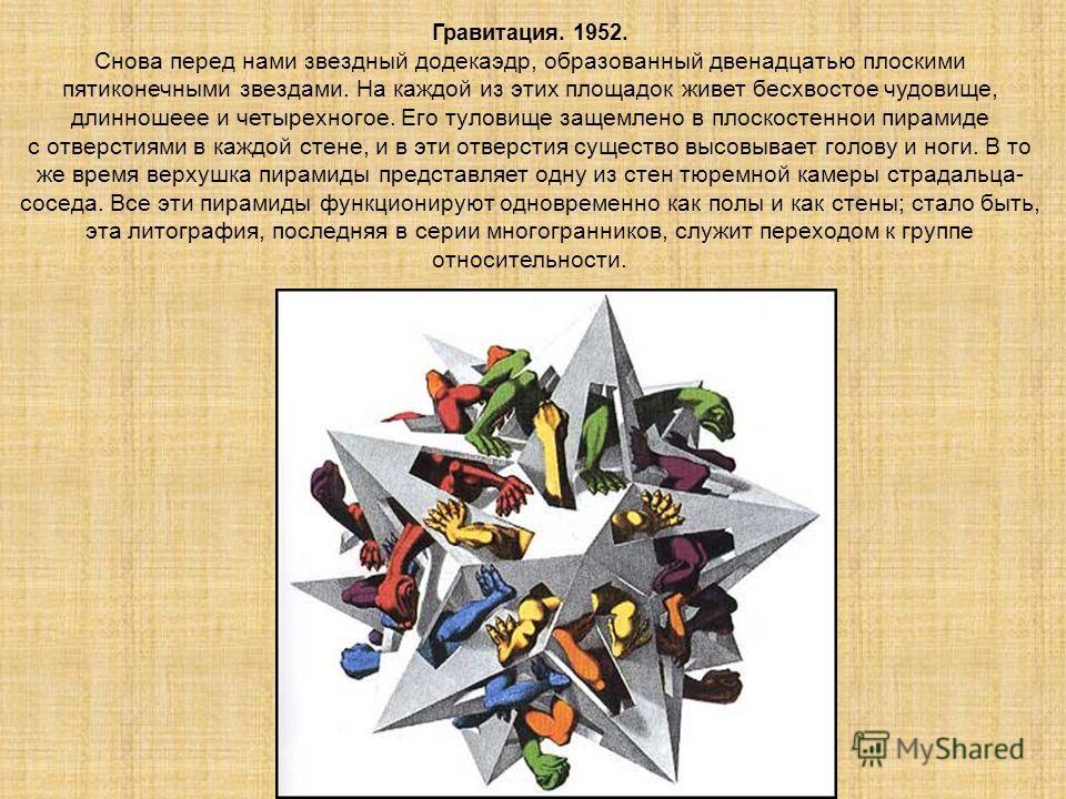 Гравитация. 1952. Снова перед нами звездный додекаэдр, образованный двенадцатью плоскими пятиконечными звездами. На каждой из этих площадок живет бесхвостое чудовище, длинношеее и четырехногое. Его туловище защемлено в плоскостеннои пирамиде с отверс