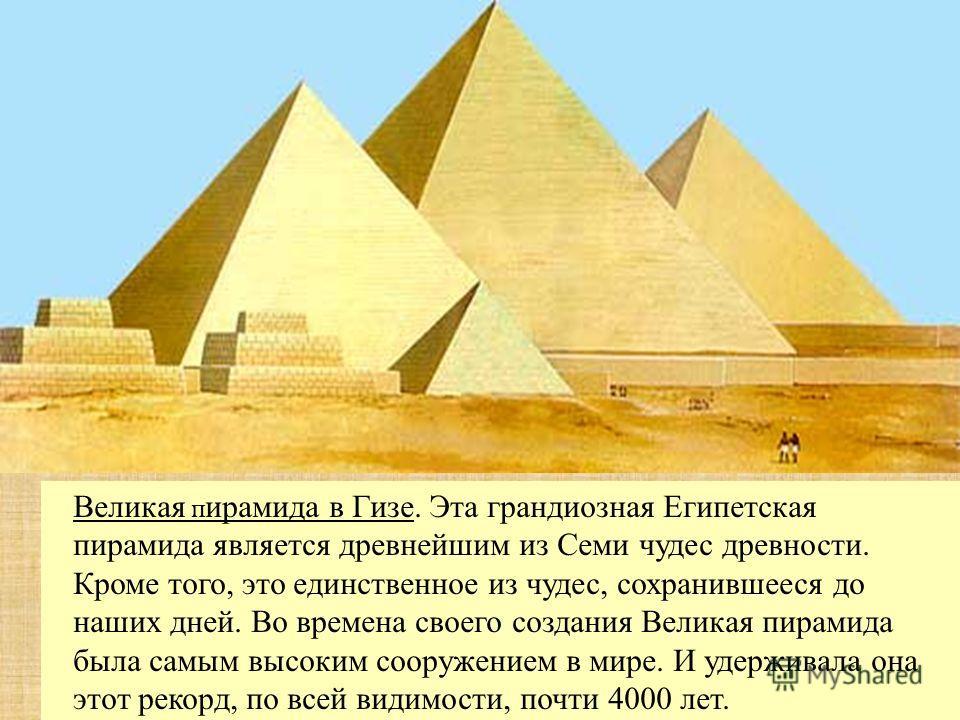 Великая п ирамида в Гизе. Эта грандиозная Египетская пирамида является древнейшим из Семи чудес древности. Кроме того, это единственное из чудес, сохранившееся до наших дней. Во времена своего создания Великая пирамида была самым высоким сооружением