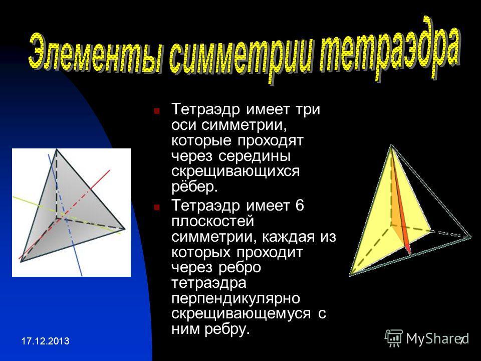 17.12.20137 Тетраэдр имеет три оси симметрии, которые проходят через середины скрещивающихся рёбер. Тетраэдр имеет 6 плоскостей симметрии, каждая из которых проходит через ребро тетраэдра перпендикулярно скрещивающемуся с ним ребру.