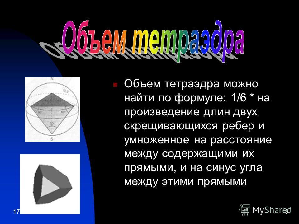 17.12.20139 Объем тетраэдра можно найти по формуле: 1/6 * на произведение длин двух скрещивающихся ребер и умноженное на расстояние между содержащими их прямыми, и на синус угла между этими прямыми