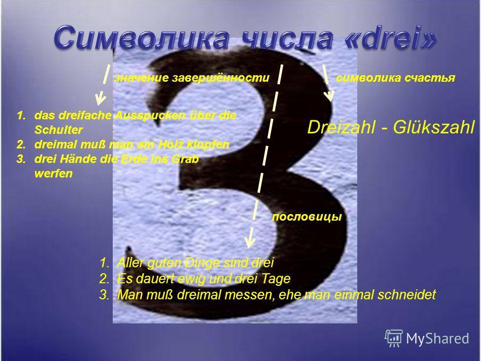 значение завершённости 1.das dreifache Ausspucken über die Schulter 2.dreimal muß man am Holz klopfen 3.drei Hände die Erde ins Grab werfen символика счастья Dreizahl - Glükszahl 1.Aller guten Dinge sind drei 2.Es dauert ewig und drei Tage 3.Man muß