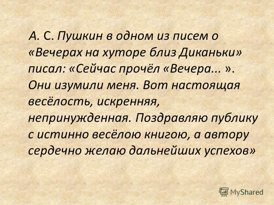 А. С. Пушкин в одном из писем о «Вечерах на хуторе близ Диканьки» писал: «Сейчас прочёл «Вечера... ». Они изумили меня. Вот настоящая весёлость, искренняя, непринужденная. Поздравляю публику с истинно весёлою книгою, а автору сердечно желаю дальнейш