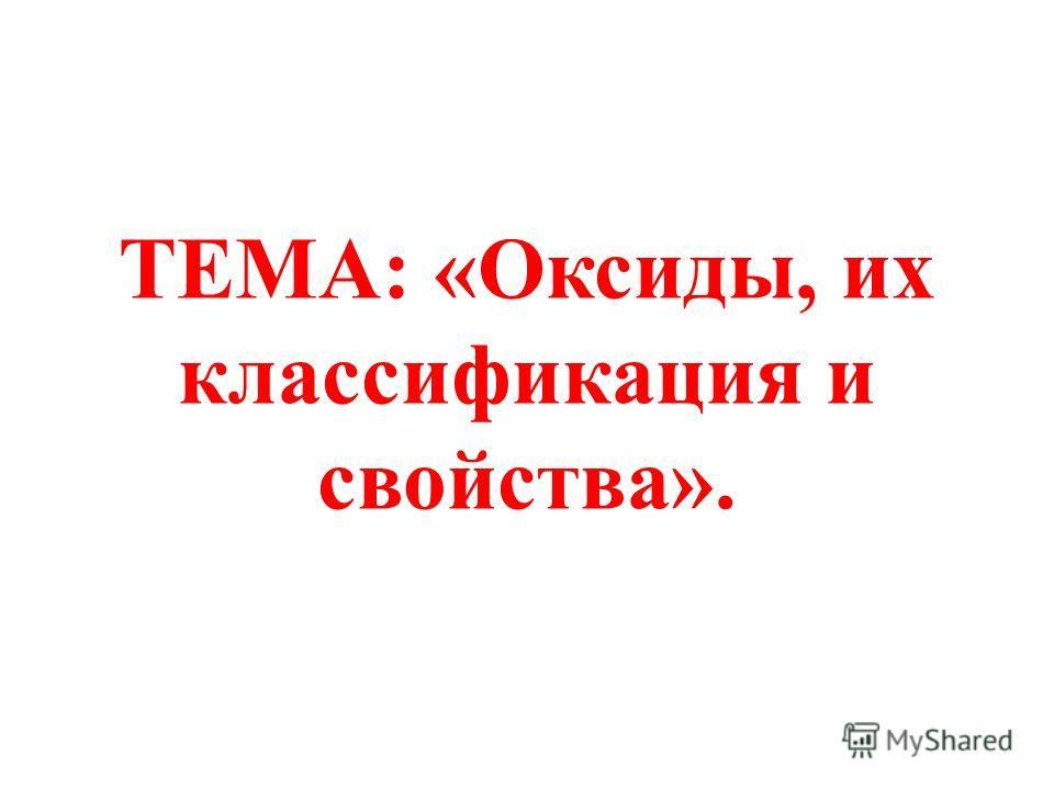 ТЕМА: «Оксиды, их классификация и свойства».