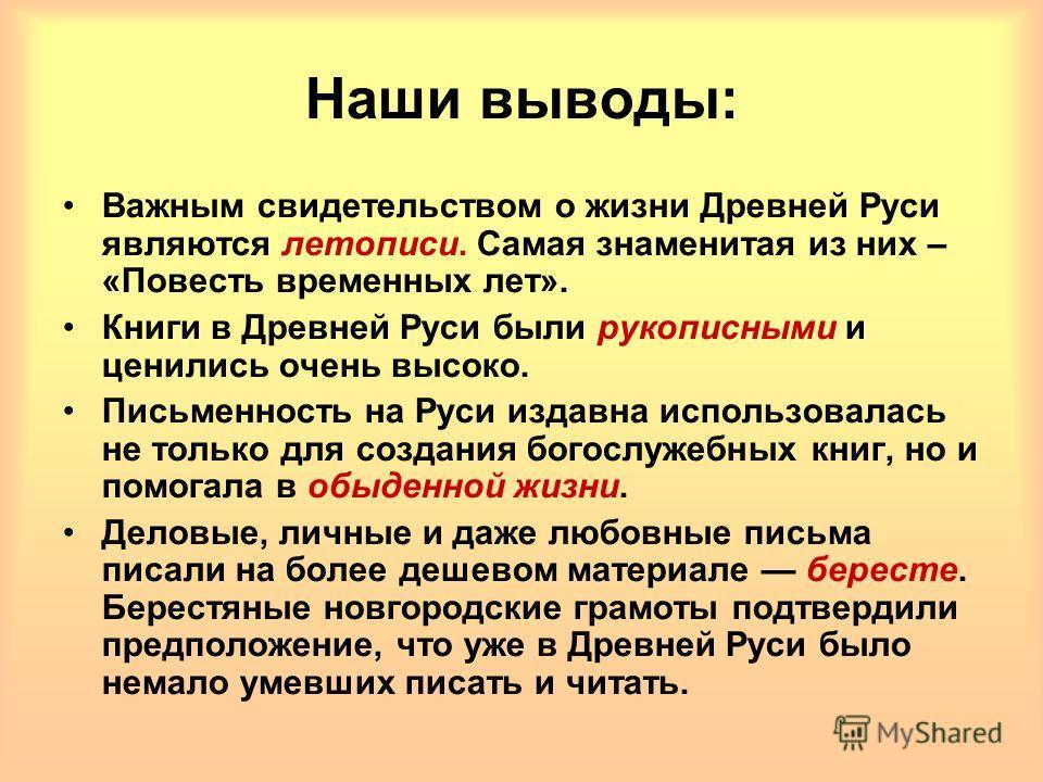 Наши выводы: Важным свидетельством о жизни Древней Руси являются летописи. Самая знаменитая из них – «Повесть временных лет». Книги в Древней Руси были рукописными и ценились очень высоко. Письменность на Руси издавна использовалась не только для соз