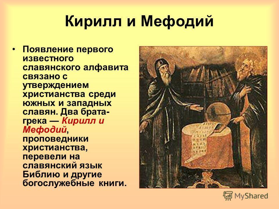 Кирилл и Мефодий Появление первого известного славянского алфавита связано с утверждением христианства среди южных и западных славян. Два брата- грека Кирилл и Мефодий, проповедники христианства, перевели на славянский язык Библию и другие богослужеб