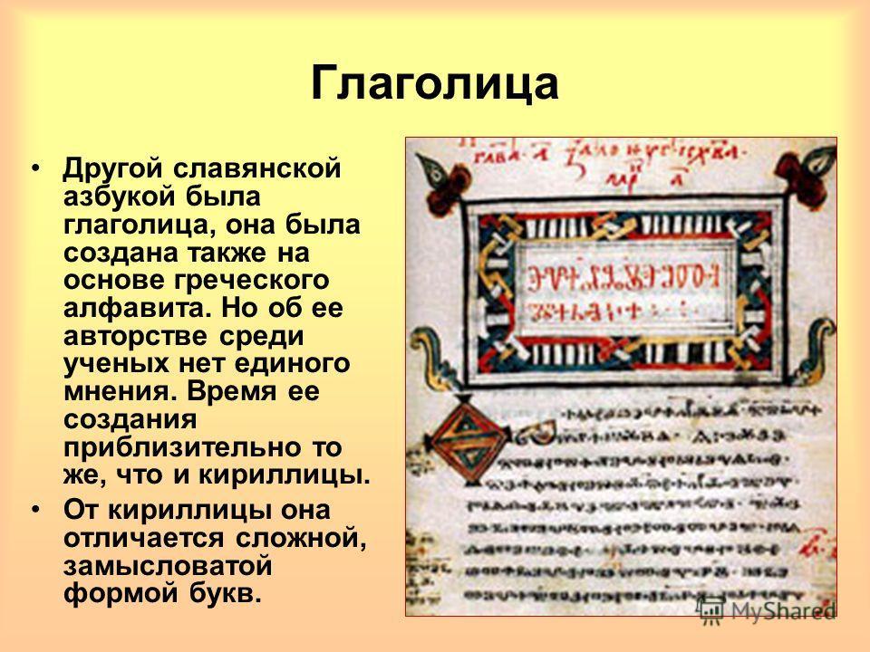 Глаголица Другой славянской азбукой была глаголица, она была создана также на основе греческого алфавита. Но об ее авторстве среди ученых нет единого мнения. Время ее создания приблизительно то же, что и кириллицы. От кириллицы она отличается сложной