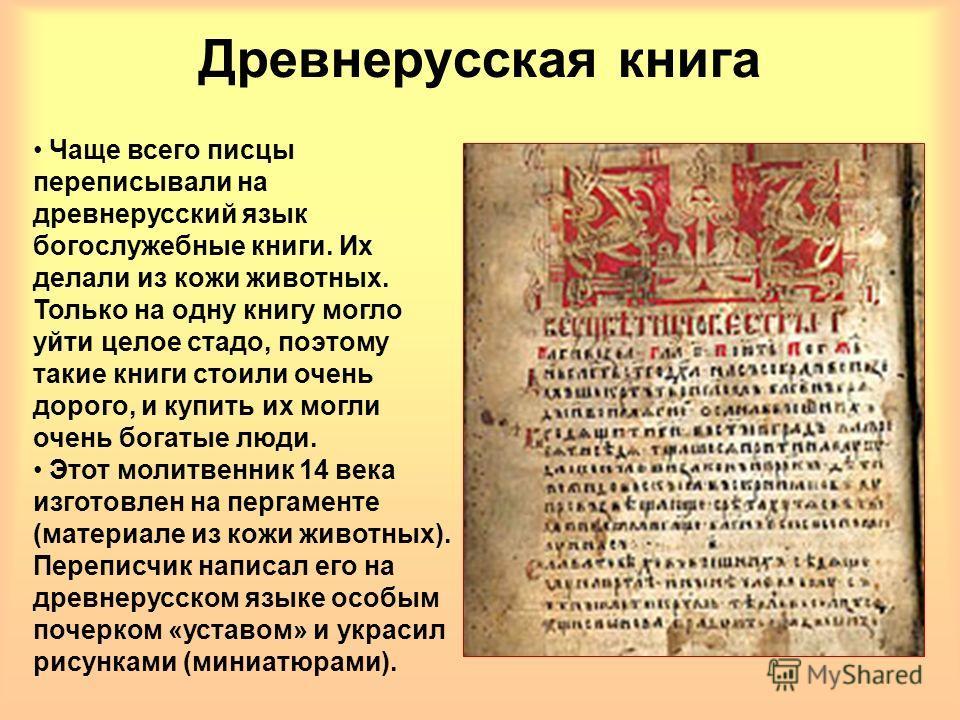 Древнерусская книга Чаще всего писцы переписывали на древнерусский язык богослужебные книги. Их делали из кожи животных. Только на одну книгу могло уйти целое стадо, поэтому такие книги стоили очень дорого, и купить их могли очень богатые люди. Этот