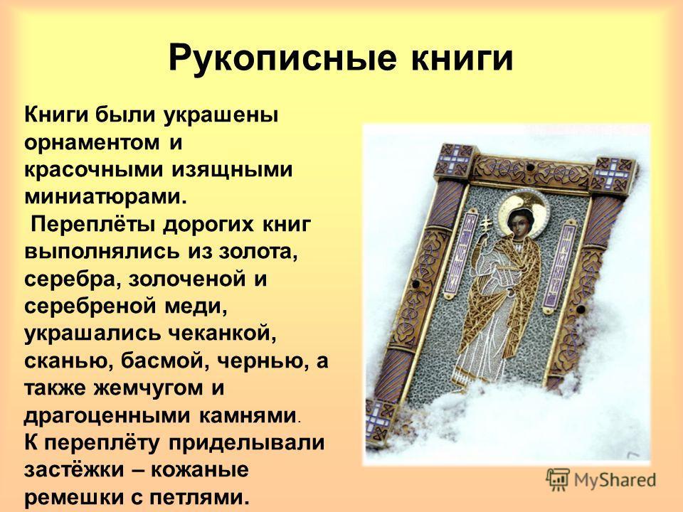 Книги были украшены орнаментом и красочными изящными миниатюрами. Переплёты дорогих книг выполнялись из золота, серебра, золоченой и серебреной меди, украшались чеканкой, сканью, басмой, чернью, а также жемчугом и драгоценными камнями. К переплёту пр
