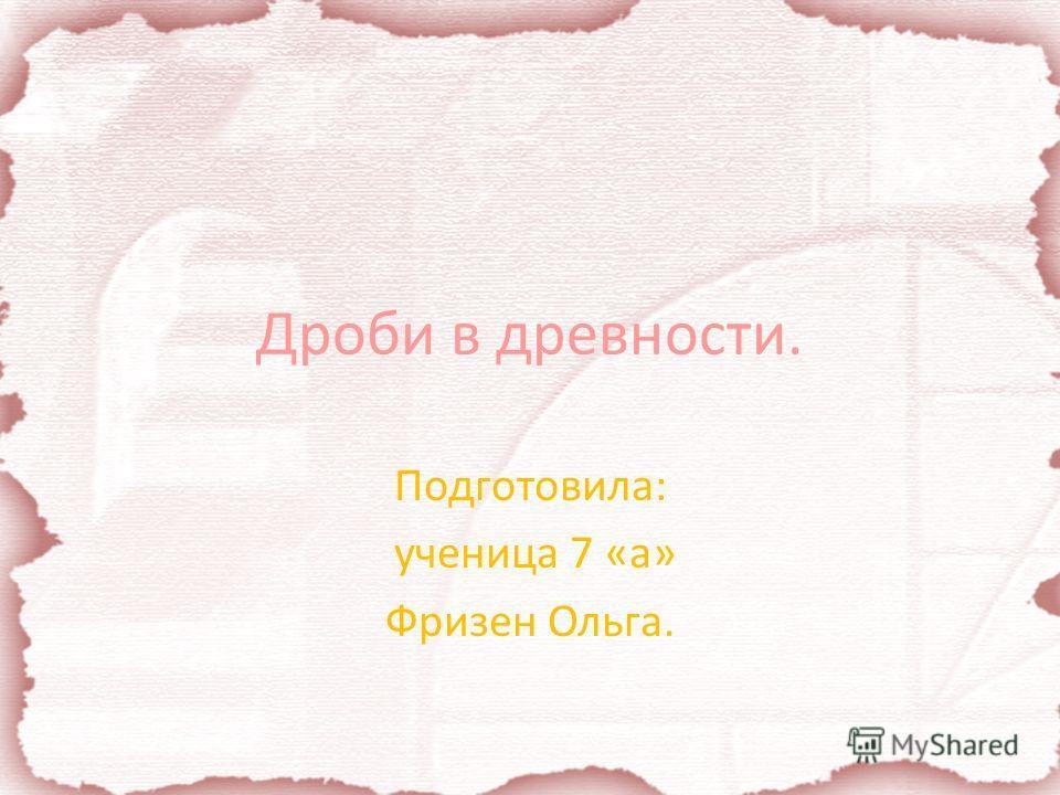 Дроби в древности. Подготовила: ученица 7 «а» Фризен Ольга.