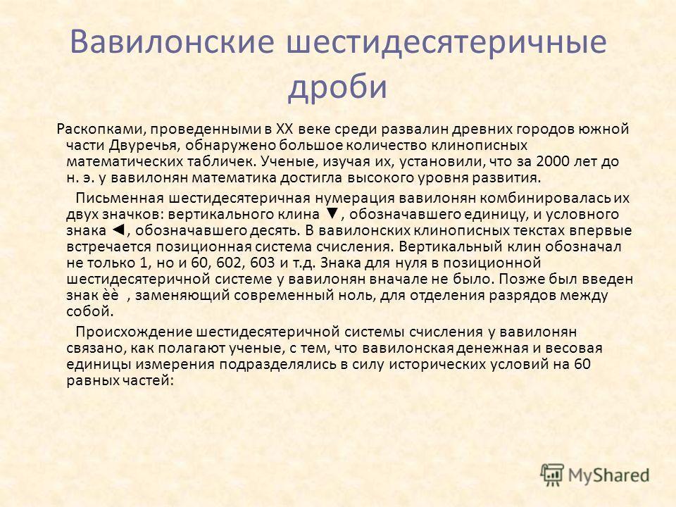 Вавилонские шестидесятеричные дроби Раскопками, проведенными в ХХ веке среди развалин древних городов южной части Двуречья, обнаружено большое количество клинописных математических табличек. Ученые, изучая их, установили, что за 2000 лет до н. э. у в