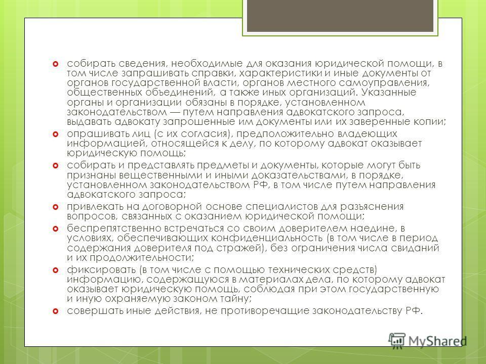 собирать сведения, необходимые для оказания юридической помощи, в том числе запрашивать справки, характеристики и иные документы от органов государственной власти, органов местного самоуправления, общественных объединений, а также иных организаций. У